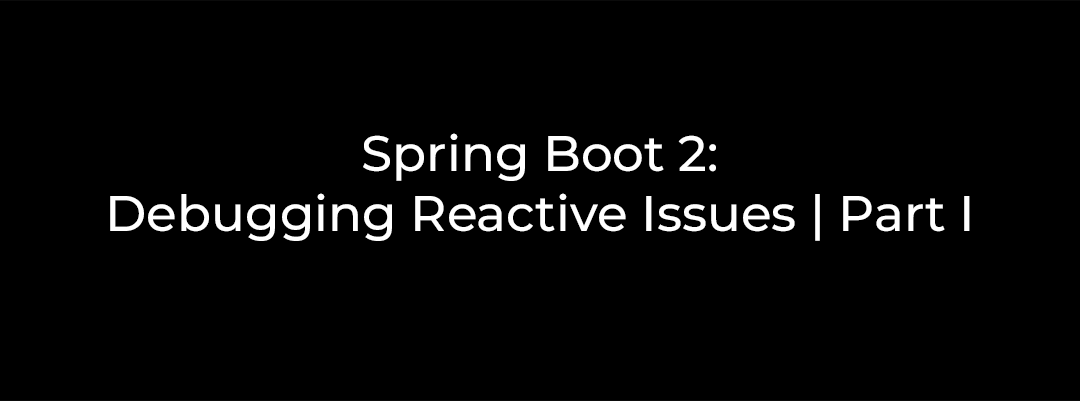 Spring Boot 2: Debugging Reactive Issues | Part I
